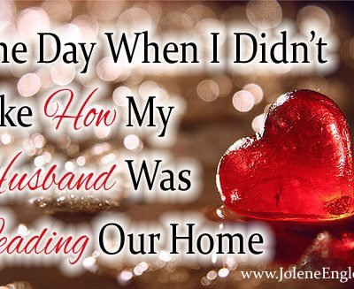 The Day When I Didn't Like How My Husband Was Leading Our Home
