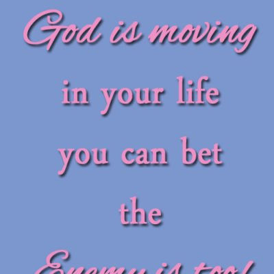When God is Moving in Your Life then You Can Bet the Enemy is Too!