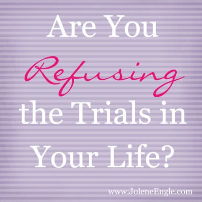 Are You Refusing the Trials in Your Life?
