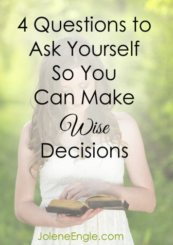 4 Questions to Ask Yourself So You Can Make Wise Decisions by Jolene Engle