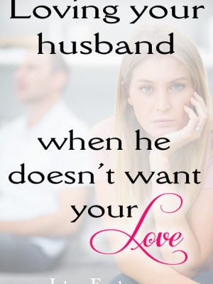 Loving Your Husband When He Doesn't Want Your Love