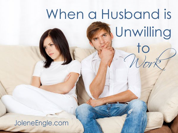 When a Husband is Unwilling to Work by Jolene Engle