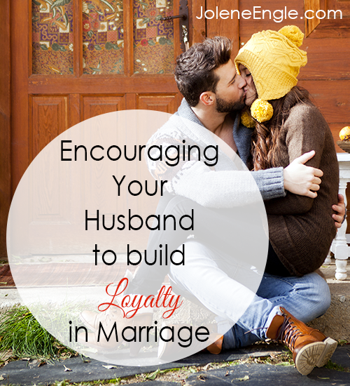 Encouraging Your Husband to Build Loyalty in Marriage by Jolene Engle
