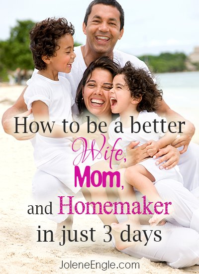 How to be a better wife, mom, and homemaker in just 3 days!
