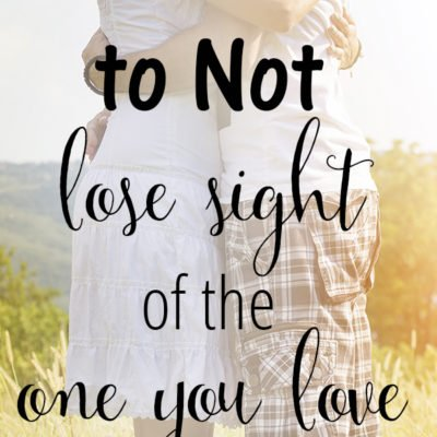 How to Not Lose Sight of the One You Love