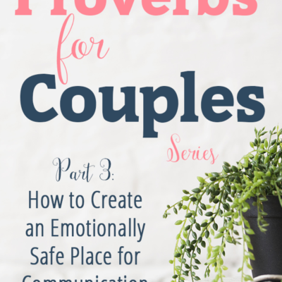 Proverbs for Couples: How to Create an Emotionally Safe Place for Communication (Part 3)