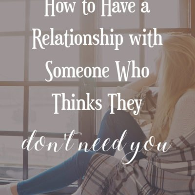 How to Have a Relationship with Someone Who Thinks They Don't Need You